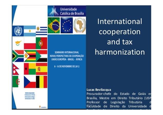 Internationalcooperationand taxharmonizationLucas BevilacquaProcurador-chefe do Estado de Goiás emBrasília, Mestre em Dire...