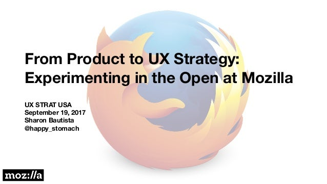 From Product to UX Strategy: Experimenting in the Open at Mozilla UX STRAT USA September 19, 2017 Sharon Bautista @happy_s...