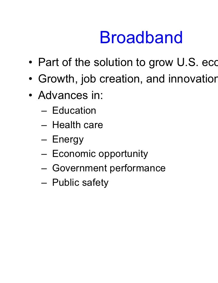 Broadband• Part of the solution to grow U.S. economy• Growth, job creation, and innovation• Advances in:  –   Education  –...