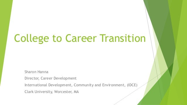 College to Career Transition Sharon Hanna Director, Career Development International Development, Community and Environmen...