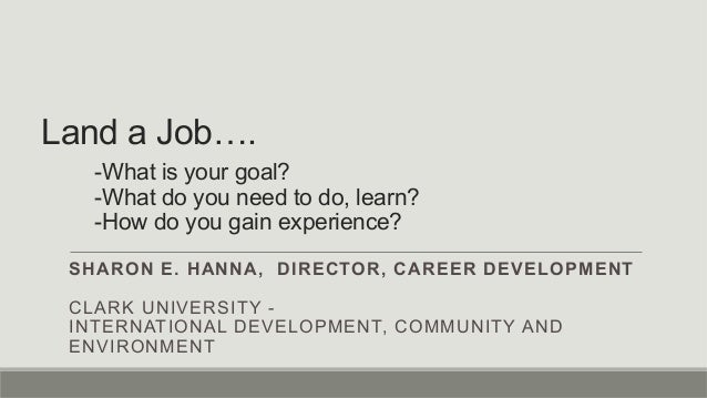 Land a Job…. -What is your goal? -What do you need to do, learn? -How do you gain experience? SHARON E. HANNA, DIRECTOR, C...