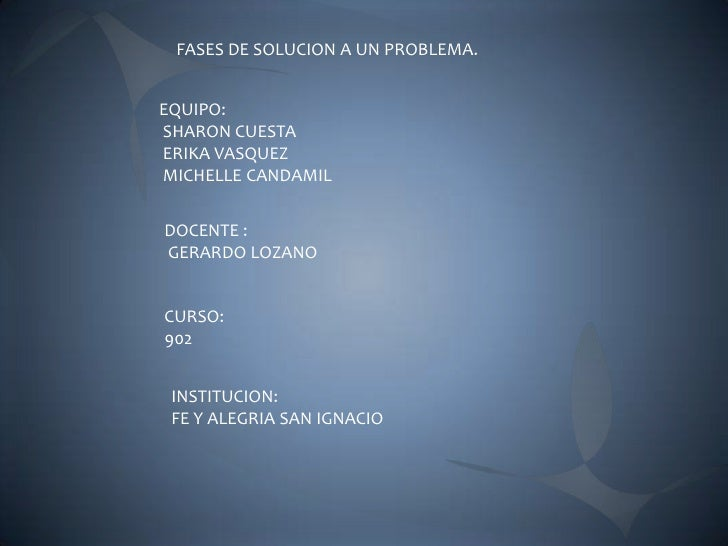 FASES DE SOLUCION A UN PROBLEMA.EQUIPO:SHARON CUESTAERIKA VASQUEZMICHELLE CANDAMILDOCENTE :GERARDO LOZANOCURSO:902 INSTITU...