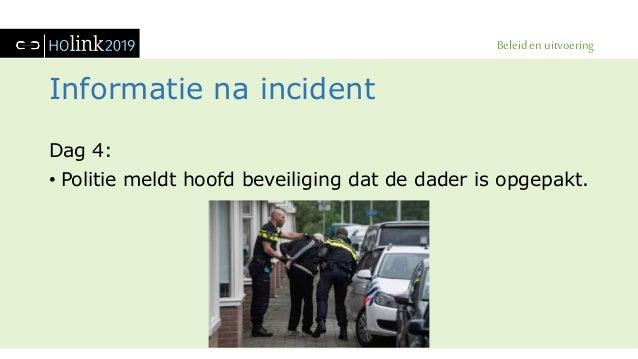 Beleid en uitvoering Informatie na incident Dag 4: • Politie meldt hoofd beveiliging dat de dader is opgepakt.
