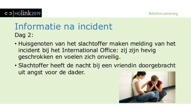 Beleid en uitvoering Informatie na incident Dag 2: • Huisgenoten van het slachtoffer maken melding van het incident bij he...