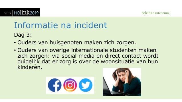 Beleid en uitvoering Informatie na incident Dag 3: • Ouders van huisgenoten maken zich zorgen. • Ouders van overige intern...