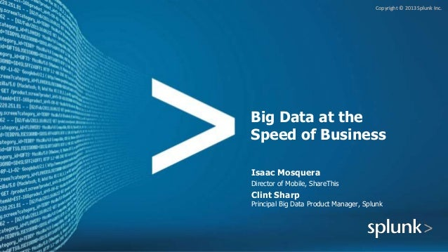 Copyright © 2013 Splunk Inc. Big Data at the Speed of Business Isaac Mosquera Director of Mobile, ShareThis Clint Sharp Pr...