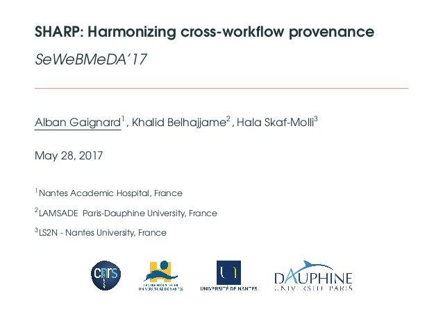 SHARP: Harmonizing cross-workflow provenance SeWeBMeDA'17 Alban Gaignard1 , Khalid Belhajjame2 , Hala Skaf-Molli3 May 28, 2...