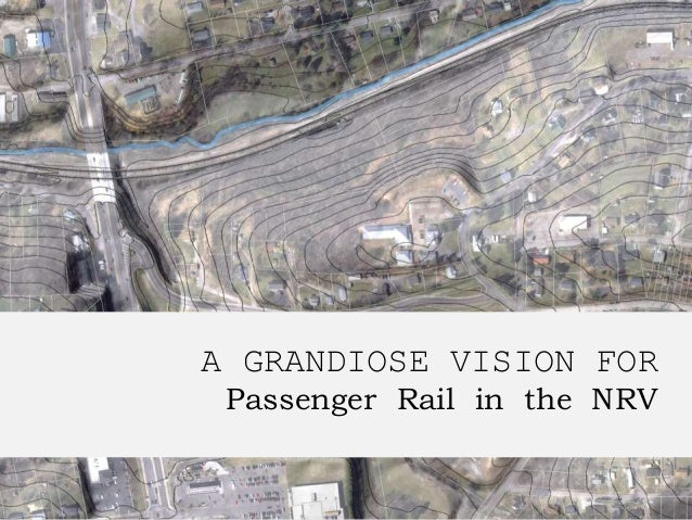 A GRANDIOSE VISION FOR Passenger Rail in the NRV