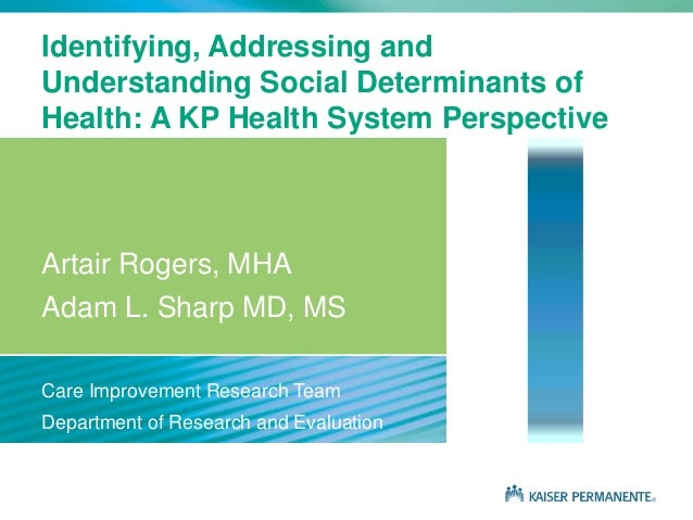 Identifying, Addressing and Understanding Social Determinants of Health: A KP Health System Perspective Artair Rogers, MHA...