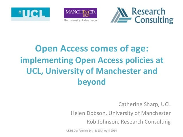 Open Access comes of age: implementing Open Access policies at UCL, University of Manchester and beyond Catherine Sharp, U...