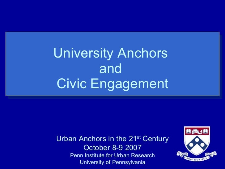 University Anchors  and  Civic Engagement Urban Anchors in the 21 st  Century October 8-9 2007 Penn Institute for Urban Re...
