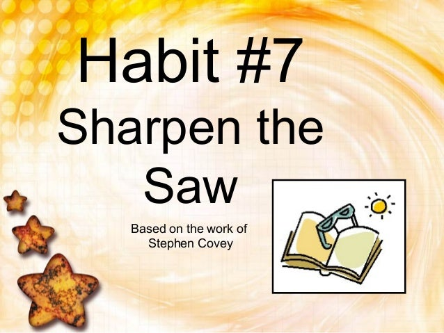 Habit #7Sharpen theSawBased on the work ofStephen Covey