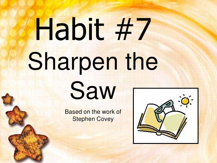 Habit #7Sharpen the Saw<br />Based on the work of Stephen Covey<br />