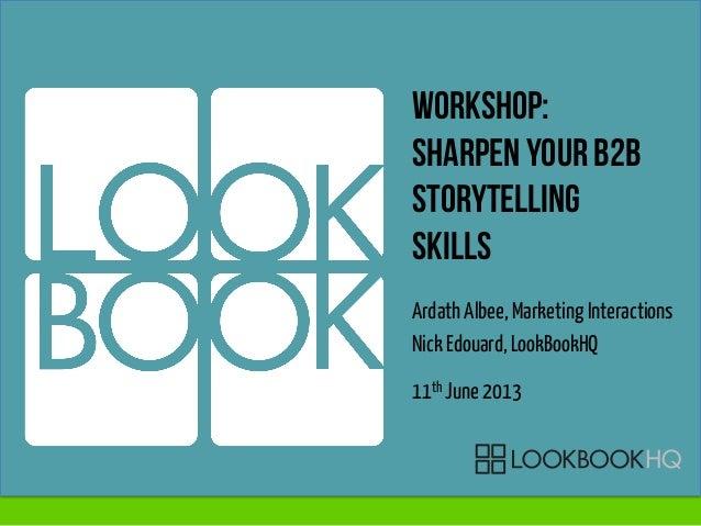 Workshop:Sharpen your b2bstorytellingskillsArdath Albee, Marketing InteractionsNick Edouard, LookBookHQ11th June 2013