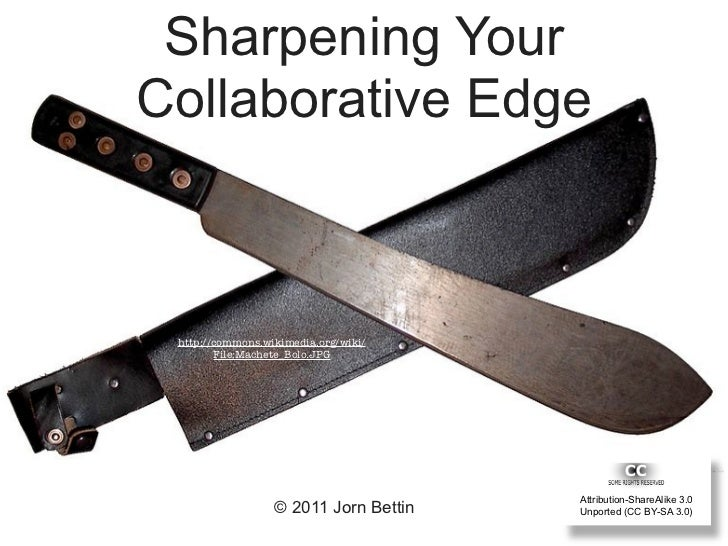 Sharpening YourCollaborative Edge http://commons.wikimedia.org/wiki/        File:Machete_Bolo.JPG                         ...