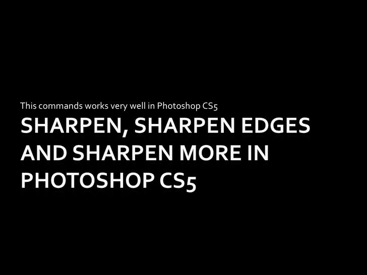 Sharpen, Sharpen Edges and Sharpen More in Photoshop CS5<br />This commands works very well in Photoshop CS5<br />