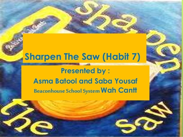 Sharpen The Saw (Habit 7)  Presented by :  Asma Batool and Saba Yousaf  Beaconhouse School System Wah Cantt