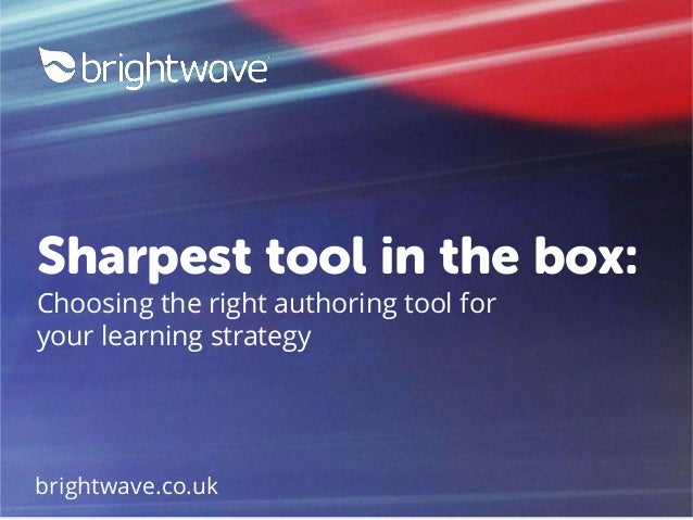 Sharpest tool in the box: Choosing the right authoring tool for your learning strategy brightwave.co.uk