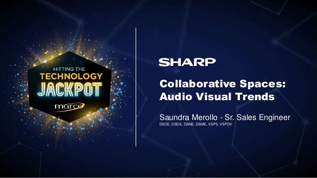 Collaborative Spaces: Audio Visual Trends Saundra Merollo - Sr. Sales Engineer DSCE, DSDE, DSNE, DSME, VSP5, VSPDV