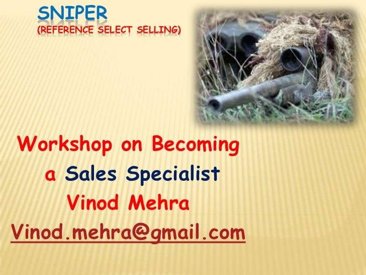 SNIPER  (REFERENCE SELECT SELLING)Workshop on Becoming   a Sales Specialist     Vinod MehraVinod.mehra@gmail.com