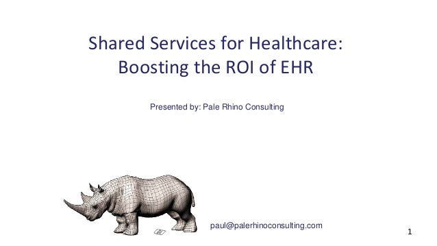 Shared Services for Healthcare:  Boosting the ROI of EHR  Presented by: Pale Rhino Consulting  paul@palerhinoconsulting.co...