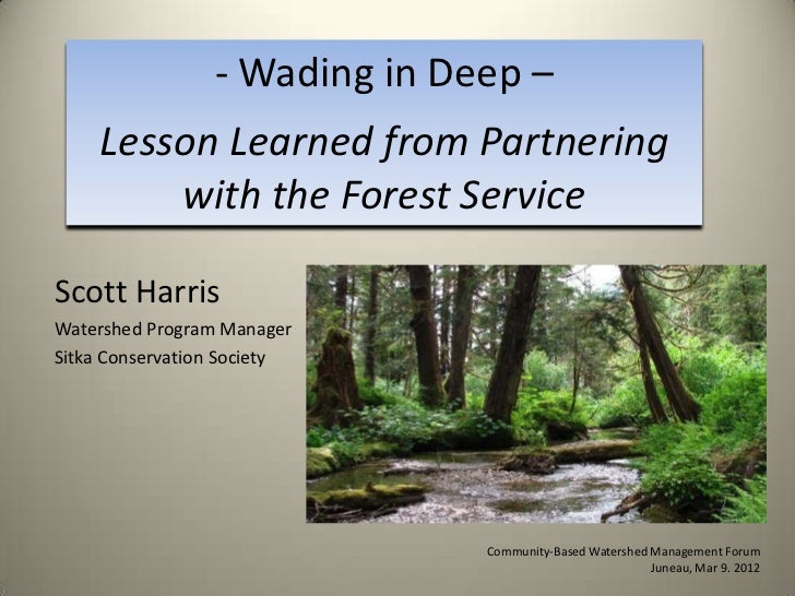 - Wading in Deep –    Lesson Learned from Partnering        with the Forest ServiceScott HarrisWatershed Program ManagerSi...