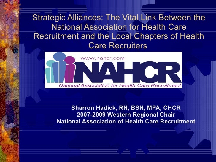 Strategic Alliances: The Vital Link Between the National Association for Health Care Recruitment and the Local Chapters of...