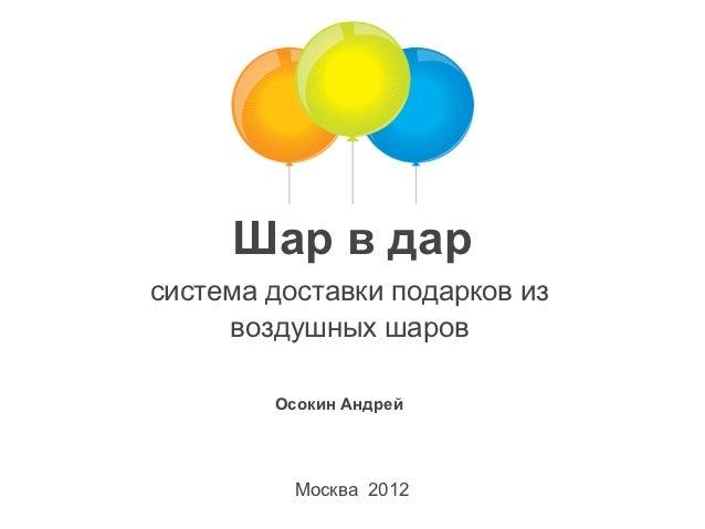 Шар в дарсистема доставки подарков из     воздушных шаров        Осокин Андрей          Москва 2012