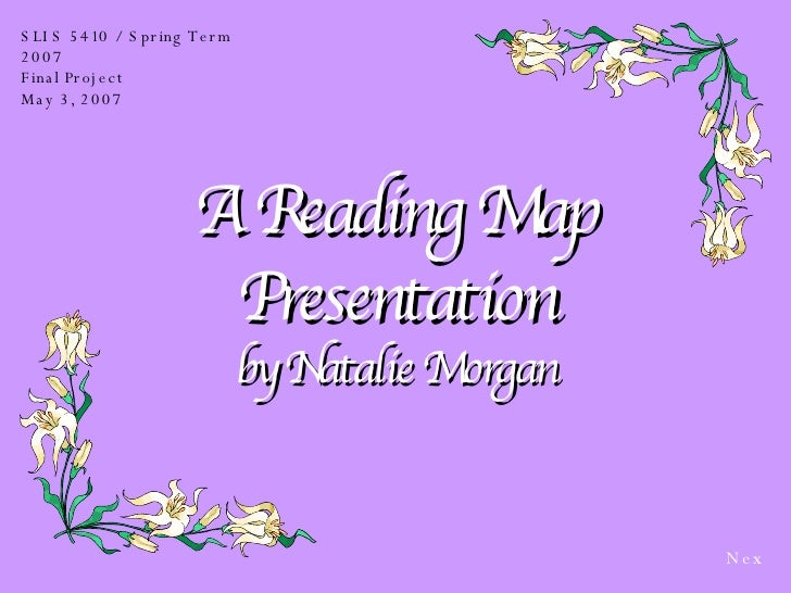 A Reading Map Presentation by Natalie Morgan SLIS 5410 / Spring Term 2007 Final Project May 3, 2007 Next