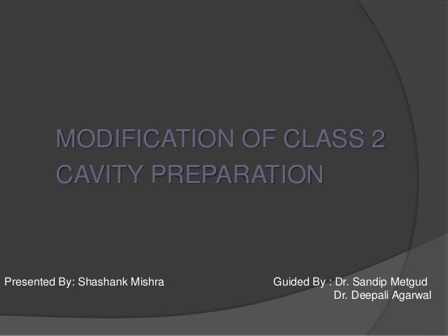 MODIFICATION OF CLASS 2  CAVITY PREPARATION  Presented By: Shashank Mishra Guided By : Dr. Sandip Metgud  Dr. Deepali Agar...