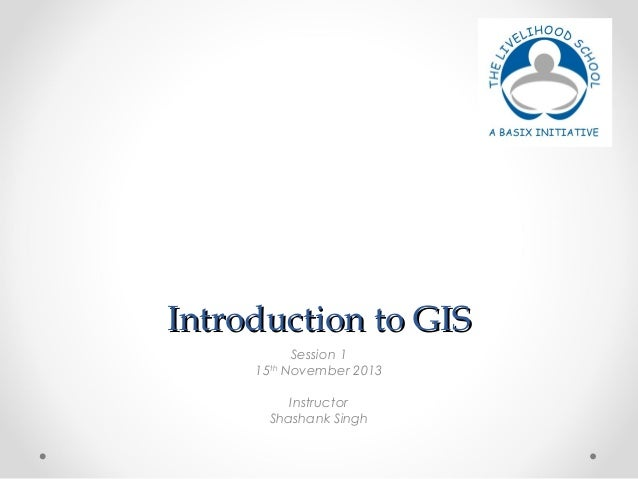 IInnttrroodduuccttiioonn ttoo GGIISS  Session 1  15th November 2013  Instructor  Shashank Singh