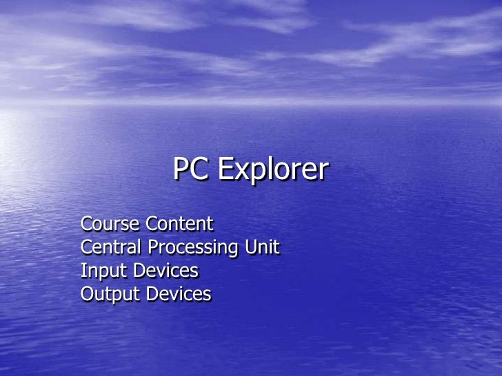 PC Explorer<br />Course Content <br />Central Processing Unit<br />Input Devices<br />Output Devices<br />