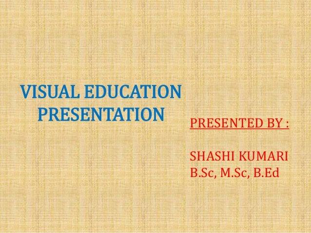 VISUAL EDUCATION PRESENTATION  PRESENTED BY : SHASHI KUMARI B.Sc, M.Sc, B.Ed