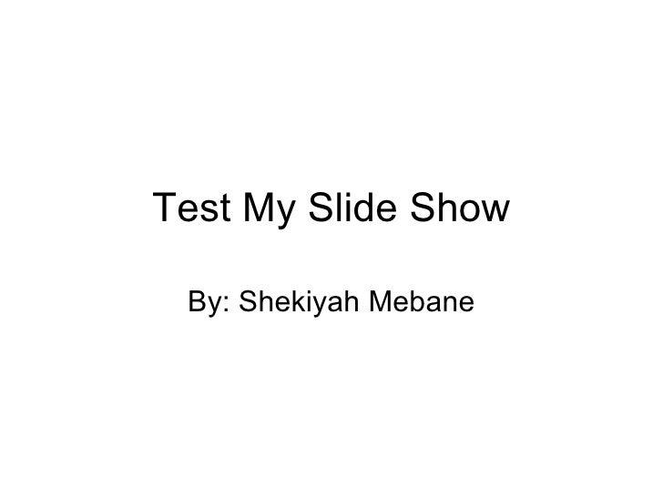 Test My Slide Show By: Shekiyah Mebane