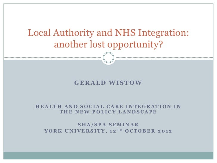 Local Authority and NHS Integration:      another lost opportunity?                GERALD WISTOW HEALTH AND SOCIAL CARE IN...