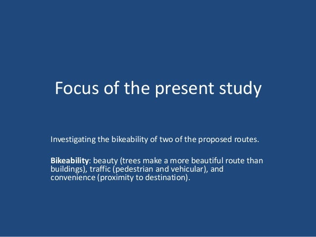 Focus of the present study Investigating the bikeability of two of the proposed routes. Bikeability: beauty (trees make a ...