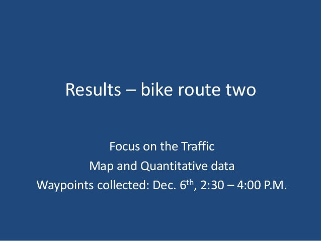 Results – bike route two Focus on the Traffic Map and Quantitative data Waypoints collected: Dec. 6th, 2:30 – 4:00 P.M.