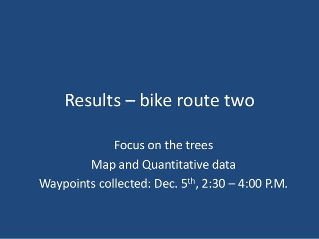 Results – bike route one Focus on the traffic and trees Map and Quantitative data Waypoints collected: Nov. 25th, 10:00 – ...