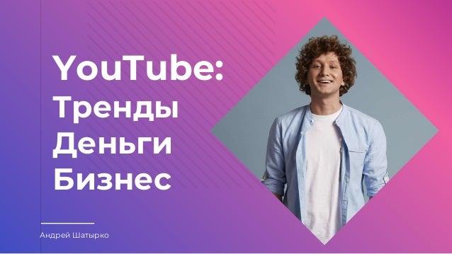 YouTube: Тренды Деньги Бизнес Андрей Шатырко