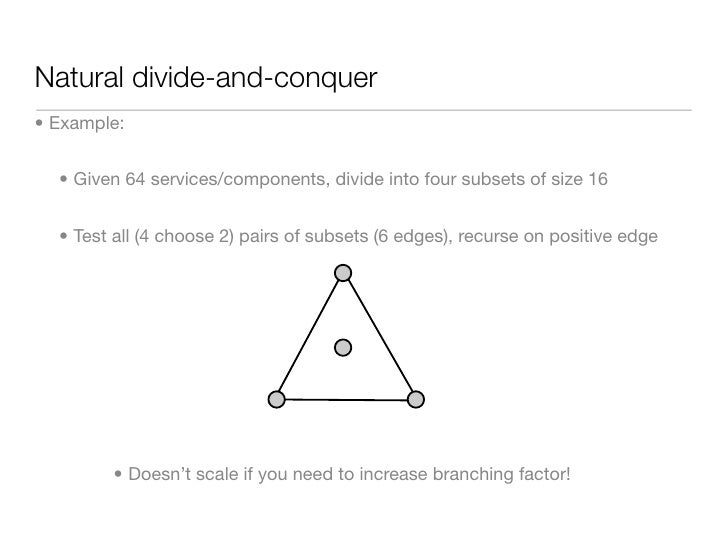 Natural divide-and-conquer • Example:     • Given 64 services/components, divide into four subsets of size 16     • Test a...
