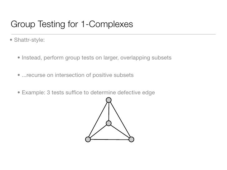 Group Testing for 1-Complexes • Shattr-style:      • Instead, perform group tests on larger, overlapping subsets      • .....