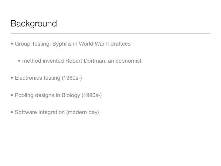 Background  • Group Testing: Syphilis in World War II draftees      • method invented Robert Dorfman, an economist   • Ele...