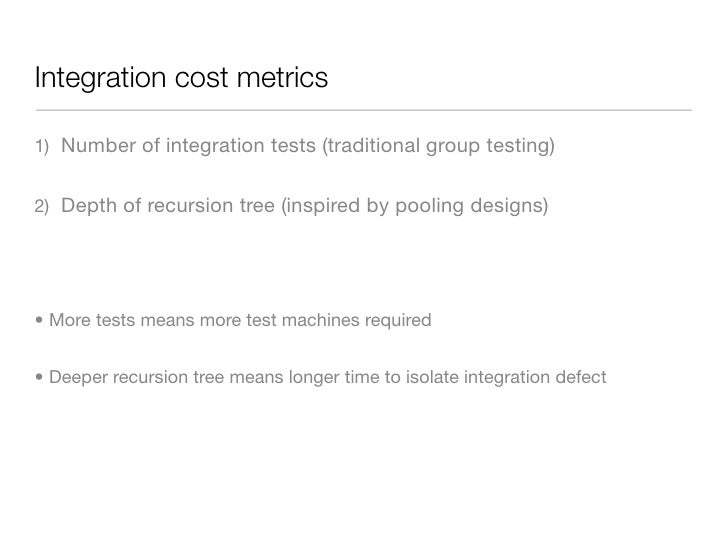 Integration cost metrics  1) Number of integration tests (traditional group testing)   2) Depth of recursion tree (inspire...