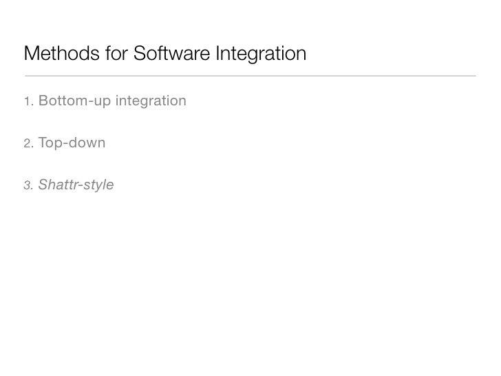 Methods for Software Integration  1.   Bottom-up integration  2.   Top-down  3.   Shattr-style