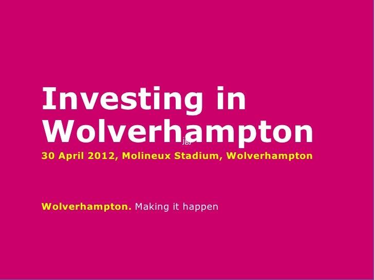 Investing inWolverhampton           jgj30 April 2012, Molineux Stadium, WolverhamptonWolverhampton. Making it happen