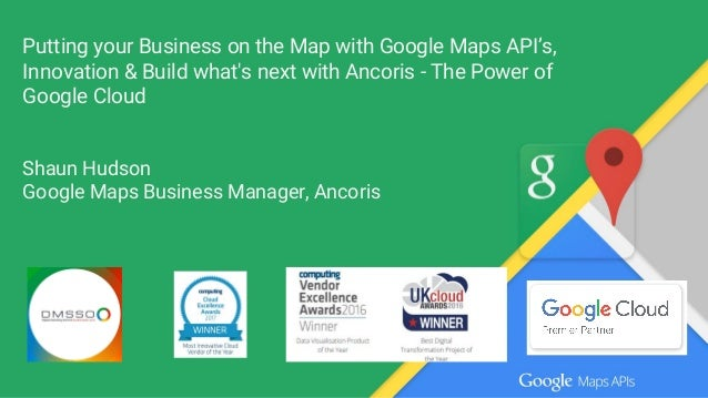 Putting your Business on the Map with Google Maps API's, Innovation & Build what's next with Ancoris - The Power of Google...