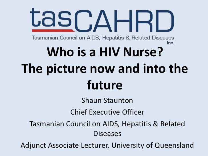Who is a HIV Nurse?The picture now and into the           future                  Shaun Staunton              Chief Execut...