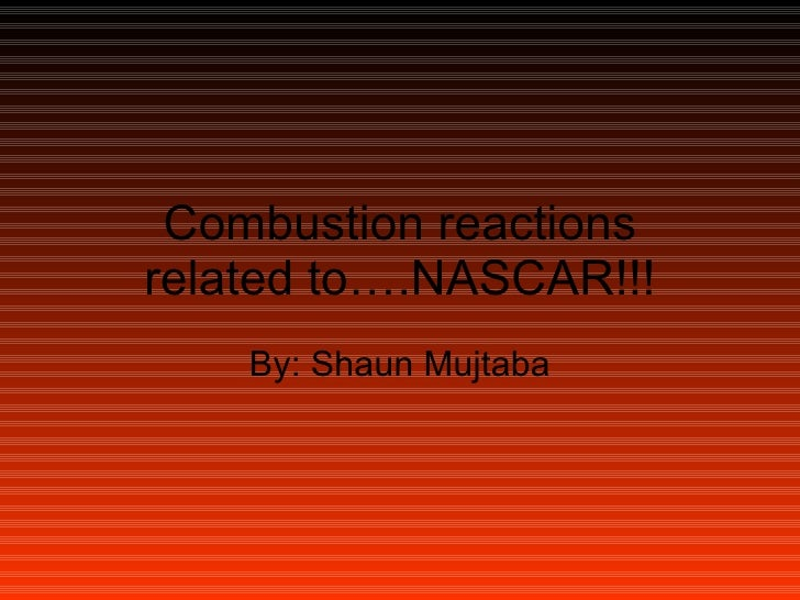 Combustion reactions related to….NASCAR!!! By: Shaun Mujtaba