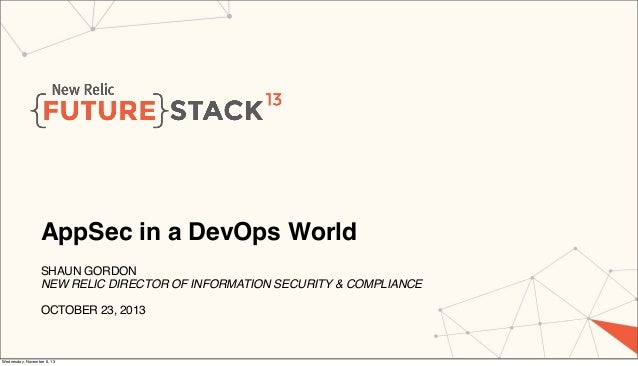 AppSec in a DevOps World SHAUN GORDON NEW RELIC DIRECTOR OF INFORMATION SECURITY & COMPLIANCE OCTOBER 23, 2013  Wednesday,...