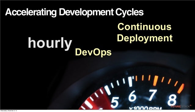 Accelerating Development Cycles  hourly  Wednesday, November 6, 13  Continuous Deployment DevOps